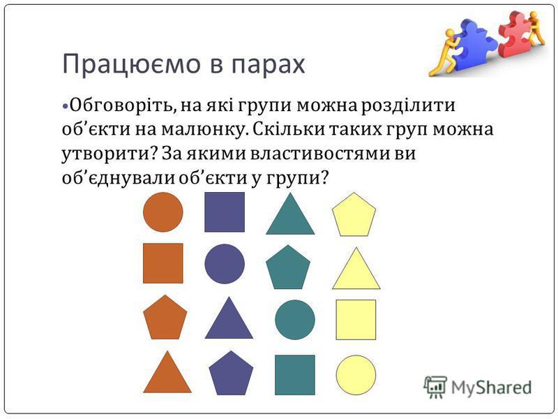 Працюємо в парах Обговоріть, на які групи можна розділити обєкти на малюнку. Скільки таких груп можна утворити? За якими властивостями ви обєднували обєкти у групи?