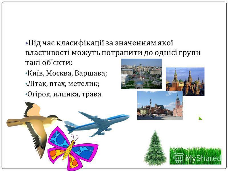 Під час класифікації за значенням якої властивості можуть потрапити до однієї групи такі об'єкти: Київ, Москва, Варшава; Літак, птах, метелик; Огірок, ялинка, трава
