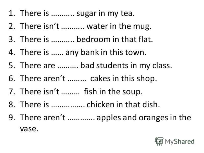 1. There is ……….. sugar in my tea. 2. There isnt ……….. water in the mug. 3. There is ……….. bedroom in that flat. 4. There is …… any bank in this town. 5. There are ………. bad students in my class. 6. There arent ……… cakes in this shop. 7. There isnt ……