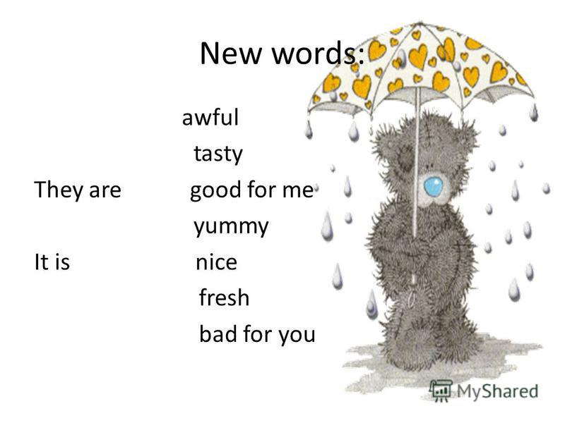 New words: awful tasty They are good for me yummy It is nice fresh bad for you