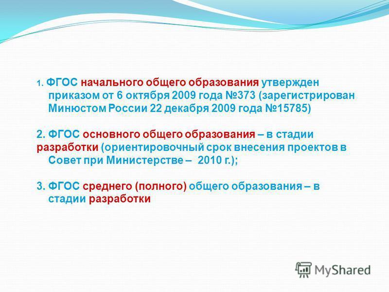 1. ФГОС начального общего образования утвержден приказом от 6 октября 2009 года 373 (зарегистрирован Минюстом России 22 декабря 2009 года 15785) 2. ФГОС основного общего образования – в стадии разработки (ориентировочный срок внесения проектов в Сове