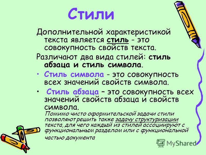 Стили Дополнительной характеристикой текста является стиль - это совокупность свойств текста. Различают два вида стилей: стиль абзаца и стиль символа. Стиль символа - это совокупность всех значений свойств символа. Стиль абзаца – это совокупность все