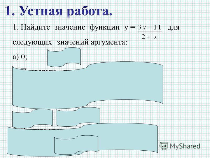 1. Найдите значение функции у = для следующих значений аргумента: а) 0;б) –2. 2. Проверьте, принадлежат ли графику функции, заданной формулой у = 2 х + 14, следующие точки: а) С (–7; 0); б) D (7; 0). 3. Решите уравнение. а) 3 х = 12;б) х – 15 = 2.