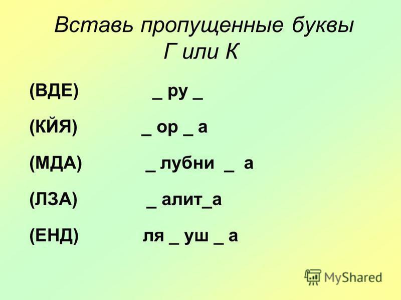 Вставь пропущенные буквы Г или К (ВДЕ) _ ру _ (КЙЯ) _ ор _ а (МДА) _ лубны _ а (ЛЗА) _ алит_а (ЕНД) ля _ буш _ а