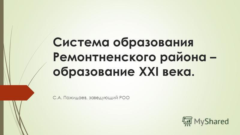 Система образования Ремонтненского района – образование XXI века. С.А. Пожидаев, заведующий РОО