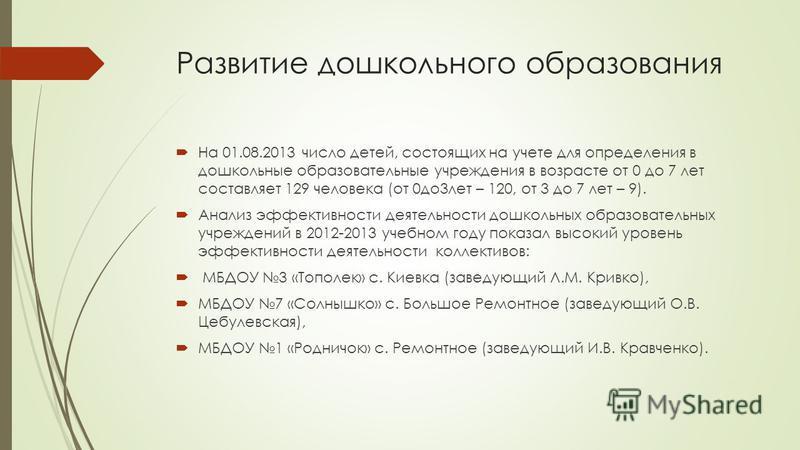 Развитие дошкольного образования На 01.08.2013 число детей, состоящих на учете для определения в дошкольные образовательные учреждения в возрасте от 0 до 7 лет составляет 129 человека (от 0 до 3 лет – 120, от 3 до 7 лет – 9). Анализ эффективности дея