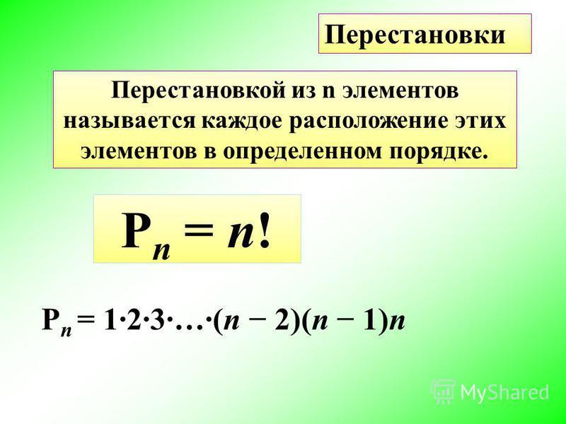 Перестановки Перестановкой из n элементов называется каждое расположение этих элементов в определенном порядке. P n = 1·2·3·…·(n 2)(n 1)n P n = n!