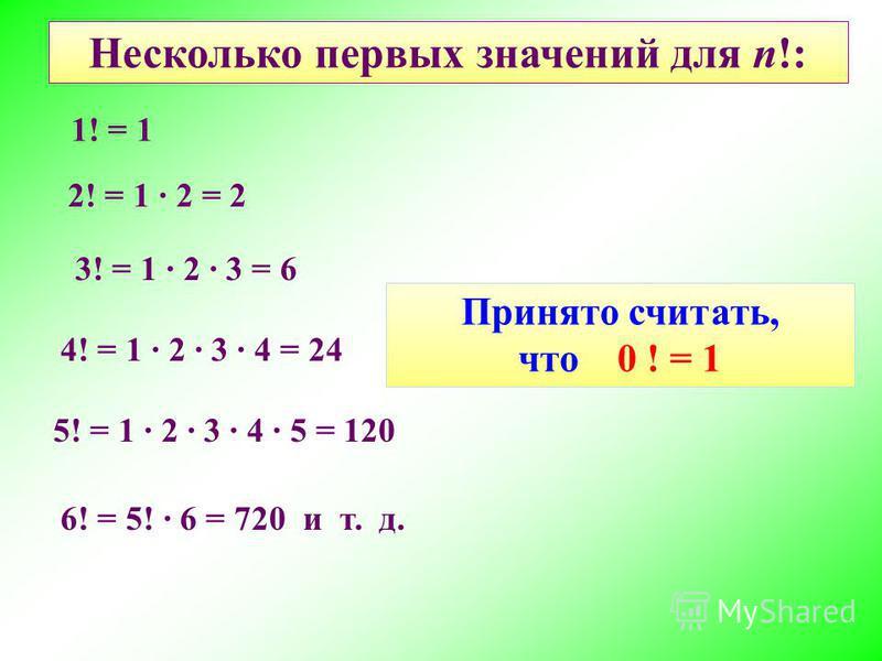 Несколько первых значений для n!: 1! = 1 2! = 1 2 = 2 3! = 1 2 3 = 6 4! = 1 2 3 4 = 24 5! = 1 2 3 4 5 = 120 6! = 5! 6 = 720 и т. д. Принято считать, что 0 ! = 1