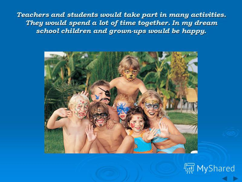Teachers and students would take part in many activities. They would spend a lot of time together. In my dream school children and grown-ups would be happy.
