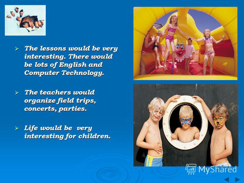 The lessons would be very interesting. There would be lots of English and Computer Technology. The lessons would be very interesting. There would be lots of English and Computer Technology. The teachers would organize field trips, concerts, parties.