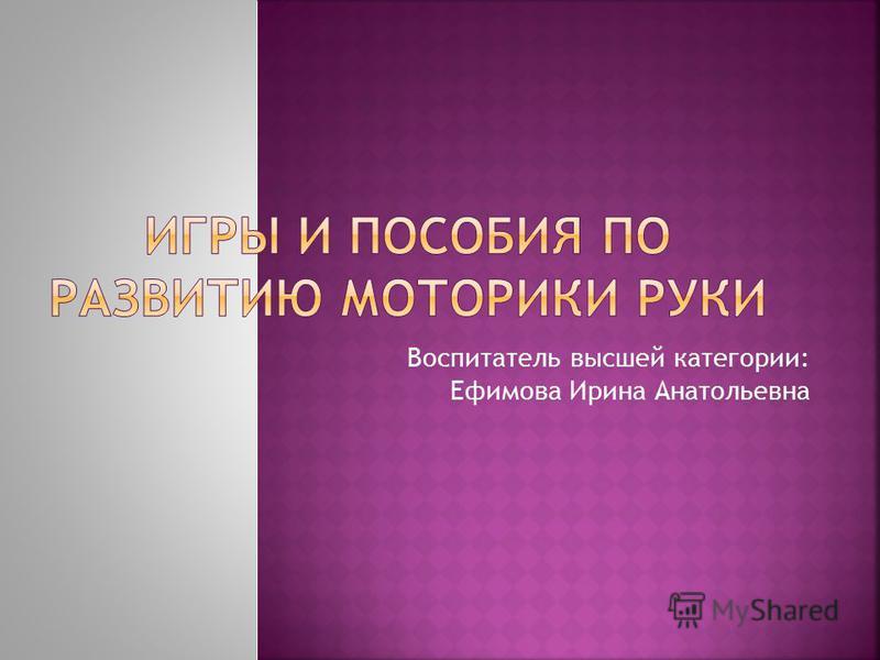 Воспитатель высшей категории: Ефимова Ирина Анатольевна