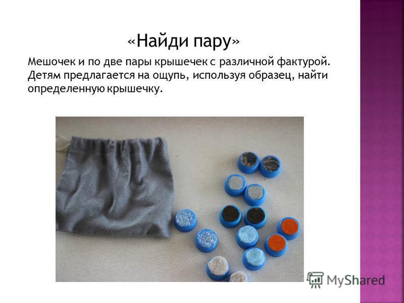 «Найди пару» Мешочек и по две пары крышечек с различной фактурой. Детям предлагается на ощупь, используя образец, найти определенную крышечку.