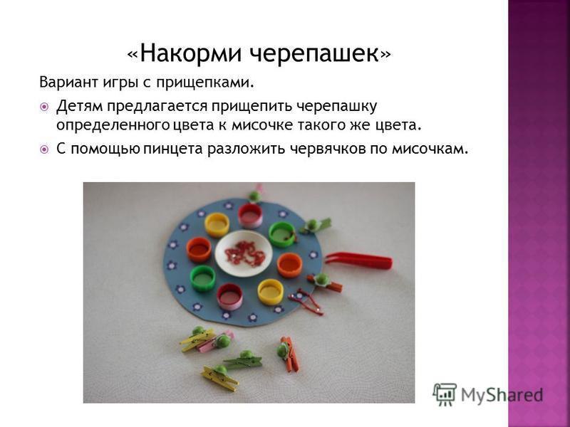 «Накорми черепашек» Вариант игры с прищепками. Детям предлагается прищепить черепашку определенного цвета к мисочке такого же цвета. С помощью пинцета разложить червячков по мисочкам.