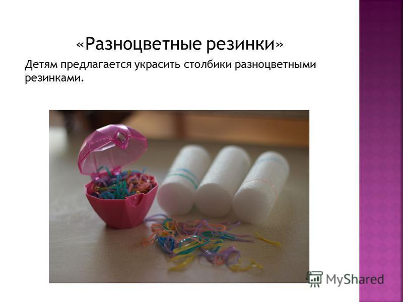 «Разноцветные резинки» Детям предлагается украсить столбики разноцветными резинками.