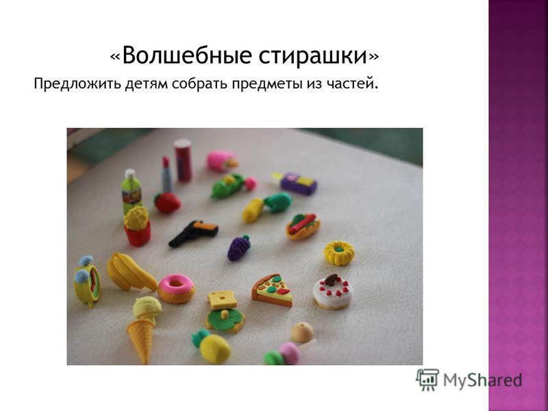 «Волшебные стирашки» Предложить детям собрать предметы из частей.