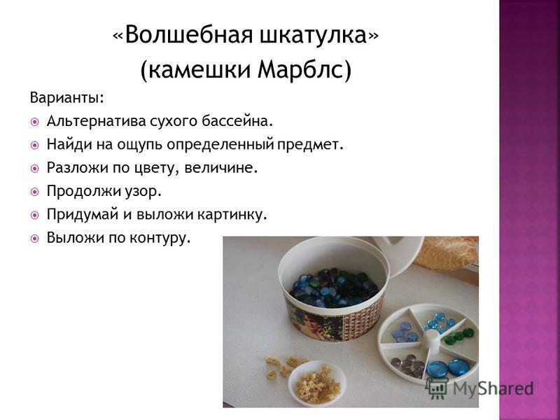 «Волшебная шкатулка» (камешки Марблс) Варианты: Альтернатива сухого бассейна. Найди на ощупь определенный предмет. Разложи по цвету, величине. Продолжи узор. Придумай и выложи картинку. Выложи по контуру.