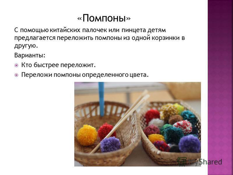 «Помпоны» С помощью китайских палочек или пинцета детям предлагается переложить помпоны из одной корзинки в другую. Варианты: Кто быстрее переложит. Переложи помпоны определенного цвета.