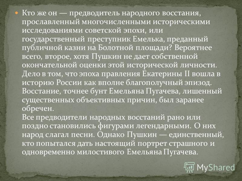 Кто же он предводитель народного восстания, прославленный многочисленными историческими исследованиями советской эпохи, или государственный преступник Емелька, преданный публичной казни на Болотной площади? Вероятнее всего, второе, хотя Пушкин не дае
