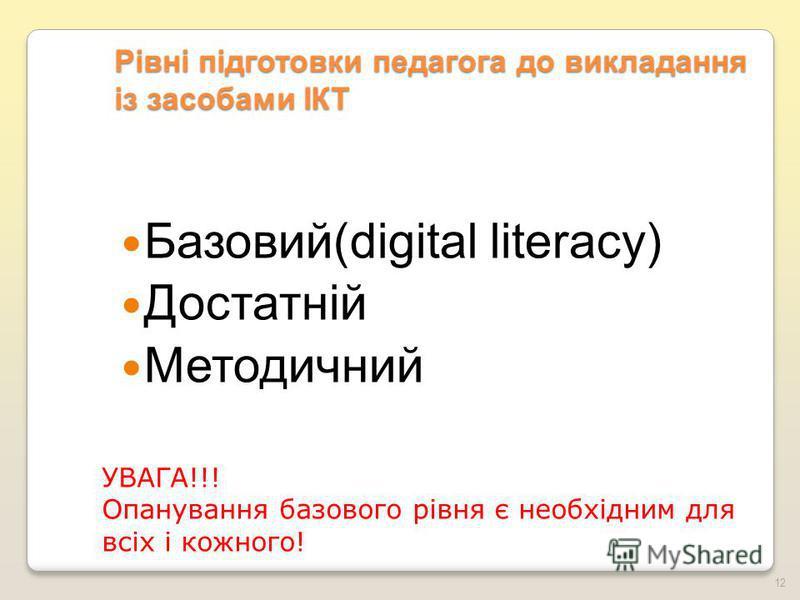 Рівні підготовки педагога до викладання із засобами ІКТ Базовий(digital literacy) Достатній Методичний УВАГА!!! Опанування базового рівня є необхідним для всіх і кожного! 12