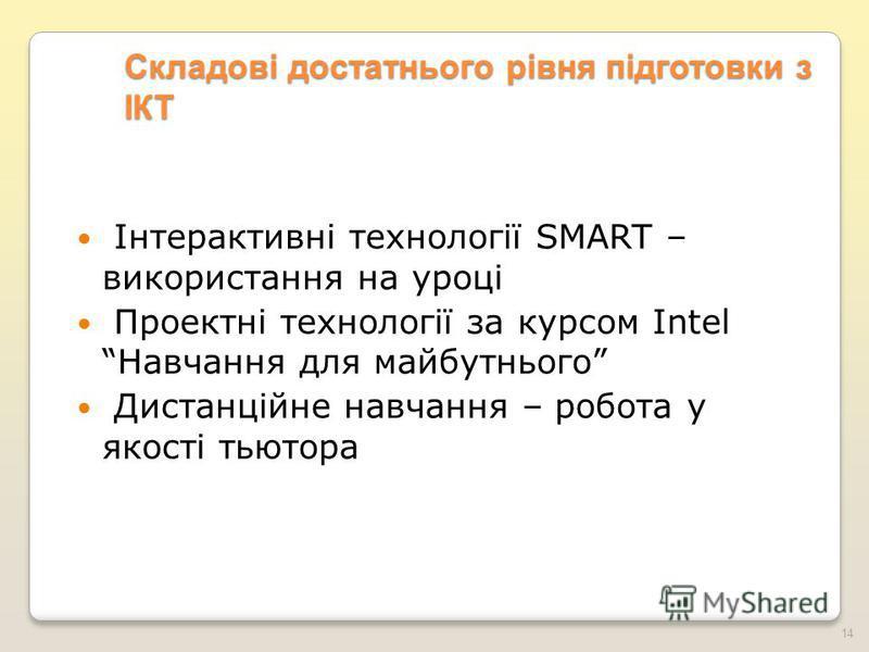 Складові достатнього рівня підготовки з ІКТ Інтерактивні технології SMART – використання на уроці Проектні технології за курсом Intel Навчання для майбутнього Дистанційне навчання – робота у якості тьютора 14