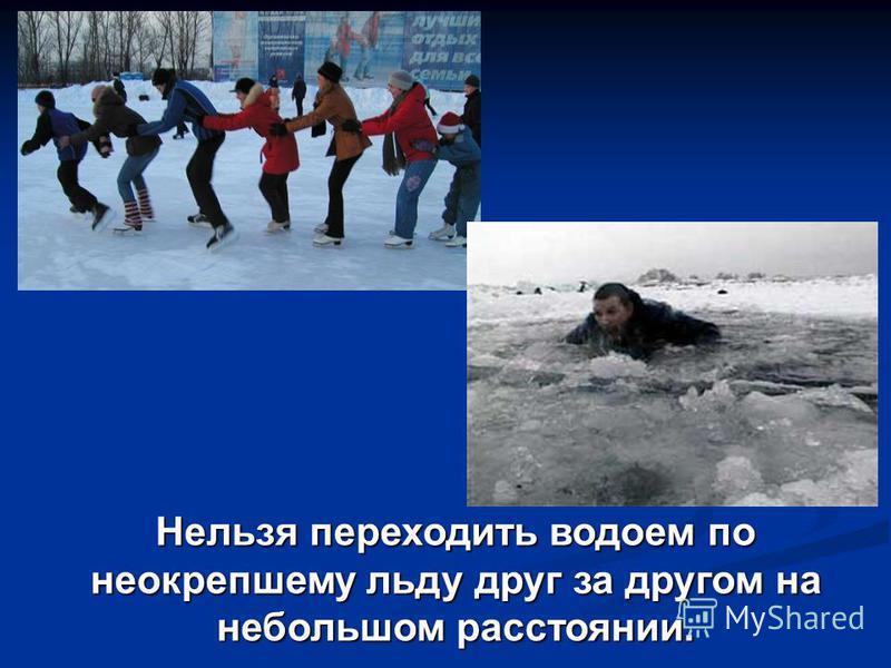 Нельзя переходить водоем по неокрепшему льду друг за другом на небольшом расстоянии.