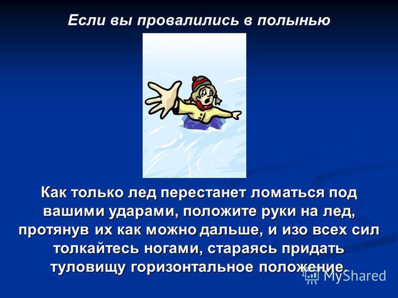 Если вы провалились в полынью Как только лед перестанет ломаться под вашими ударами, положите руки на лед, протянув их как можно дальше, и изо всех сил толкайтесь ногами, стараясь придать туловищу горизонтальное положение.