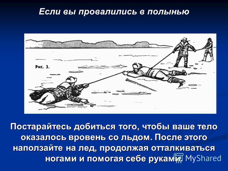 Если вы провалились в полынью Постарайтесь добиться того, чтобы ваше тело оказалось вровень со льдом. После этого наползайте на лед, продолжая отталкиваться ногами и помогая себе руками.