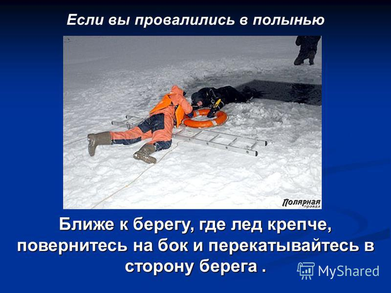 Если вы провалились в полынью Ближе к берегу, где лед крепче, повернитесь на бок и перекатывайтесь в сторону берега.