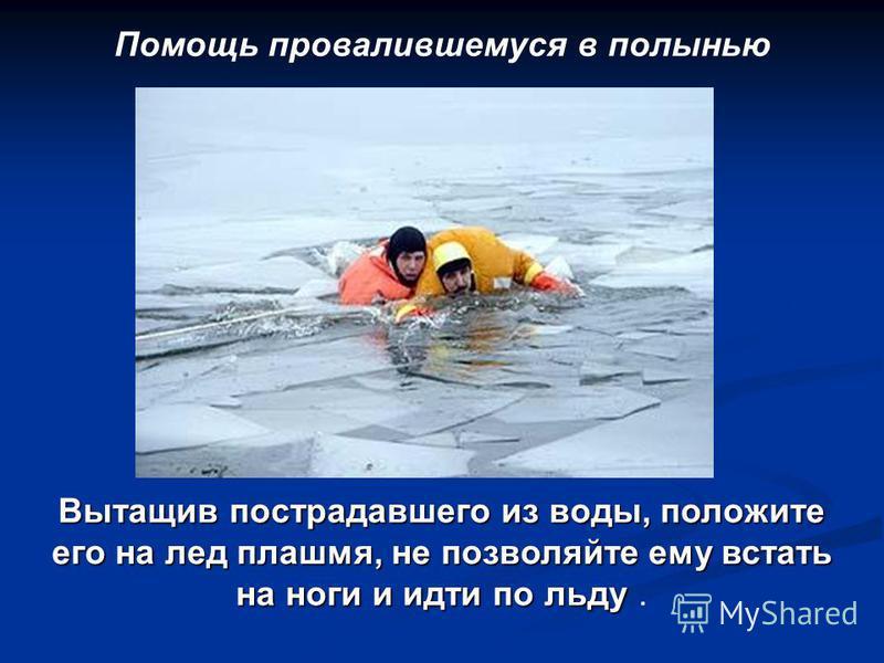 Помощь провалившемуся в полынью Вытащив пострадавшего из воды, положите его на лед плашмя, не позволяйте ему встать на ноги и идти по льду Вытащив пострадавшего из воды, положите его на лед плашмя, не позволяйте ему встать на ноги и идти по льду.