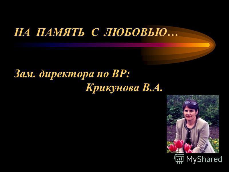 НА ПАМЯТЬ С ЛЮБОВЬЮ… Зам. директора по ВР: Крикунова В.А.