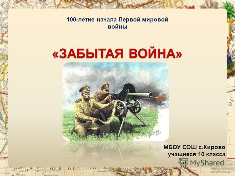 100-летие начала Первой мировой войны «ЗАБЫТАЯ ВОЙНА» МБОУ СОШ с.Кирово учащиеся 10 класса