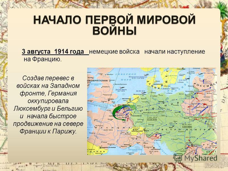 НАЧАЛО ПЕРВОЙ МИРОВОЙ ВОЙНЫ 3 августа 1914 года немецкие войска начали наступление на Францию. Создав перевес в войсках на Западном фронте, Германия оккупировала Люксембург и Бельгию и начала быстрое продвижение на севере Франции к Парижу.