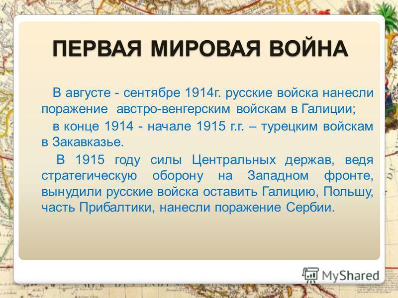 ПЕРВАЯ МИРОВАЯ ВОЙНА В августе - сентябре 1914 г. русские войска нанесли поражение австро-венгерским войскам в Галиции; в конце 1914 - начале 1915 г.г. – турецким войскам в Закавказье. В 1915 году силы Центральных держав, ведя стратегическую оборону