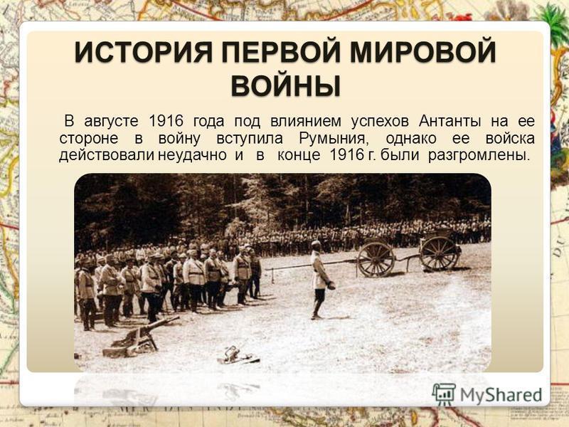 ИСТОРИЯ ПЕРВОЙ МИРОВОЙ ВОЙНЫ В августе 1916 года под влиянием успехов Антанты на ее стороне в войну вступила Румыния, однако ее войска действовали неудачно и в конце 1916 г. были разгромлены.