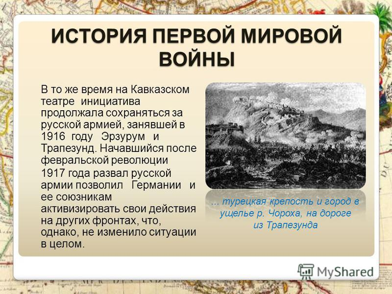 ИСТОРИЯ ПЕРВОЙ МИРОВОЙ ВОЙНЫ В то же время на Кавказском театре инициатива продолжала сохраняться за русской армией, занявшей в 1916 году Эрзурум и Трапезунд. Начавшийся после февральской революции 1917 года развал русской армии позволил Германии и е