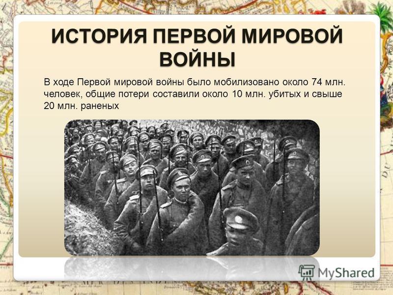 ИСТОРИЯ ПЕРВОЙ МИРОВОЙ ВОЙНЫ В ходе Первой мировой войны было мобилизовано около 74 млн. человек, общие потери составили около 10 млн. убитых и свыше 20 млн. раненых