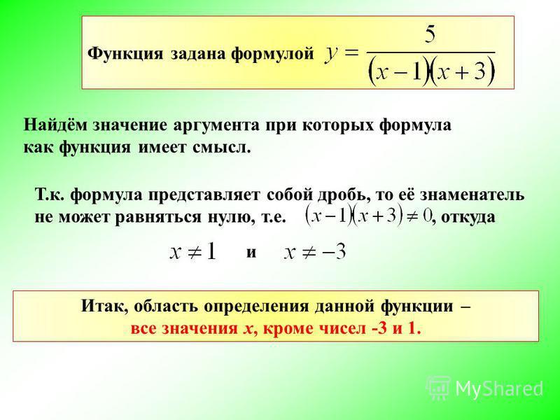 Функция задана формулой Найдём значение аргумента при которых формула как функция имеет смысл. Т.к. формула представляет собой дробь, то её знаменатель не может равняться нулю, т.е., откуда и Итак, область определения данной функции – все значения х,