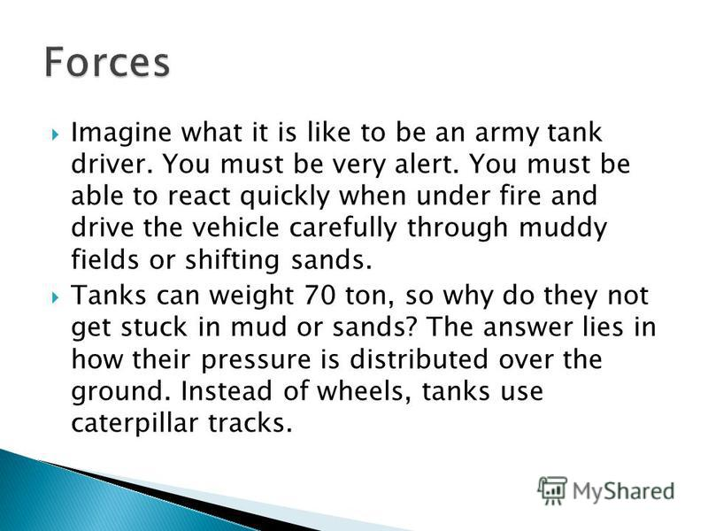 Imagine what it is like to be an army tank driver. You must be very alert. You must be able to react quickly when under fire and drive the vehicle carefully through muddy fields or shifting sands. Tanks can weight 70 ton, so why do they not get stuck