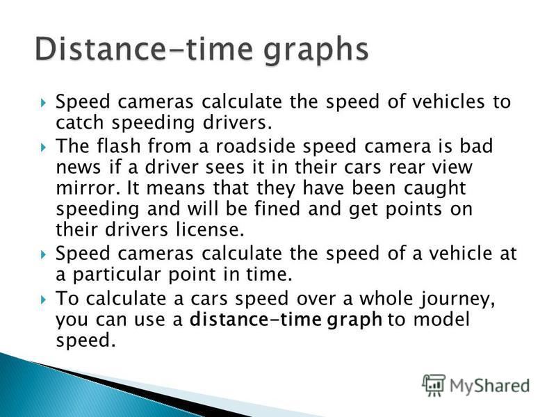 Speed cameras calculate the speed of vehicles to catch speeding drivers. The flash from a roadside speed camera is bad news if a driver sees it in their cars rear view mirror. It means that they have been caught speeding and will be fined and get poi