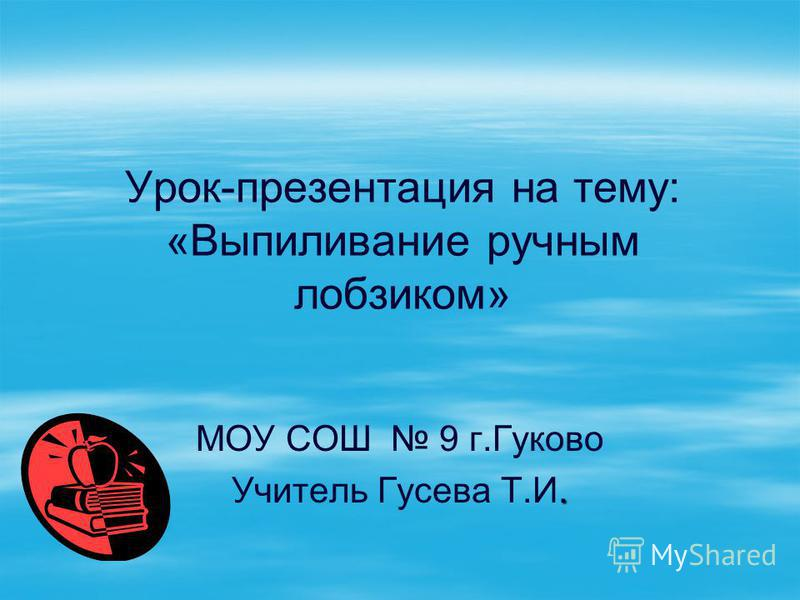 Урок-презентация на тему: «Выпиливание ручным лобзиком» МОУ СОШ 9 г.Гуково. Учитель Гусева Т.И.