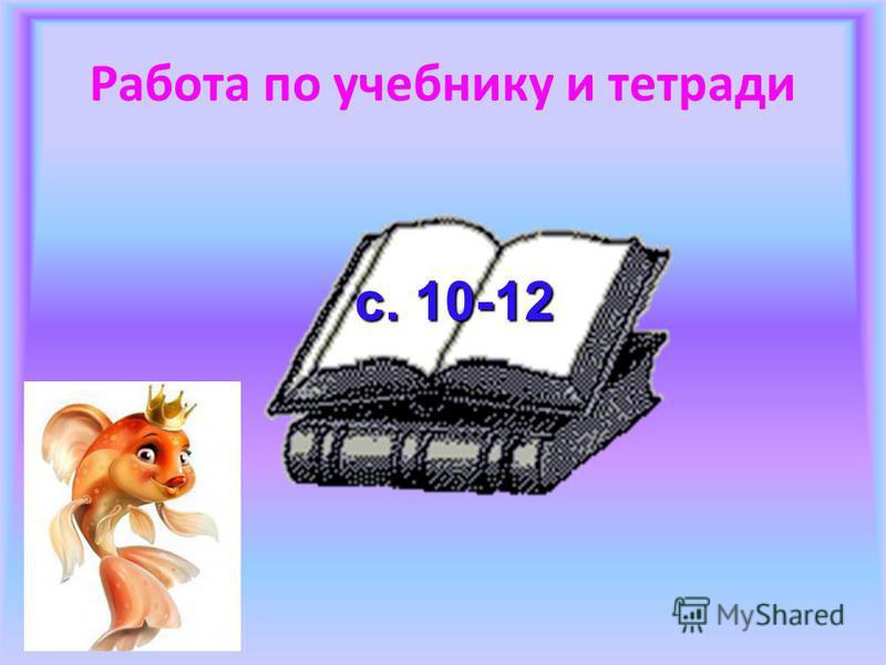 Работа по учебнику и тетради с. 10-12