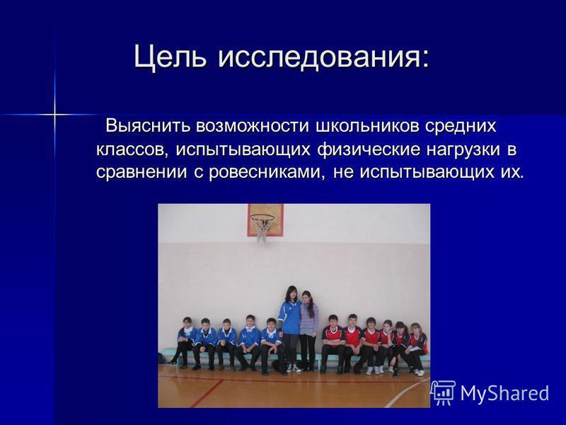 Цель исследования: Цель исследования: Выяснить возможности школьников средних классов, испытывающих физические нагрузки в сравнении с ровесниками, не испытывающих их. Выяснить возможности школьников средних классов, испытывающих физические нагрузки в