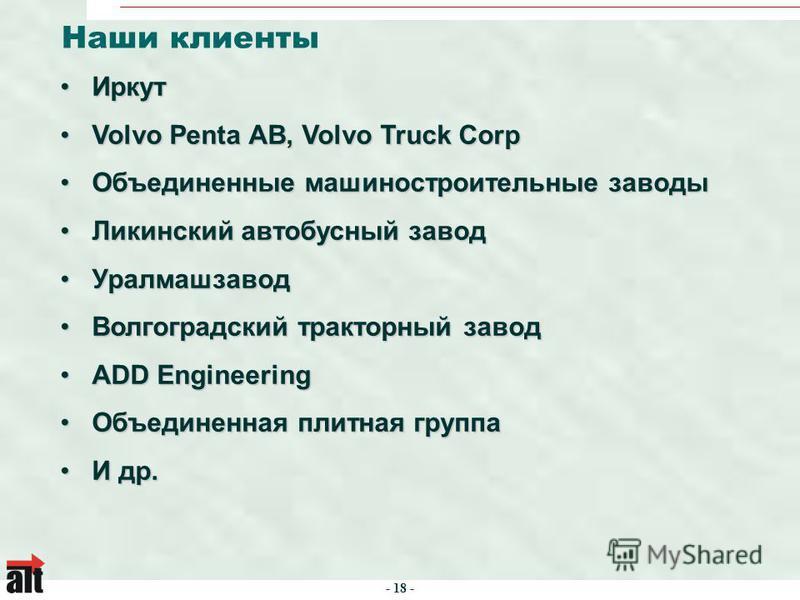 - 18 - Наши клиенты Иркут Иркут Volvo Penta AB, Volvo Truck CorpVolvo Penta AB, Volvo Truck Corp Объединенные машиностроительные заводы Объединенные машиностроительные заводы Ликинский автобусный завод Ликинский автобусный завод Уралмашзавод Уралмашз