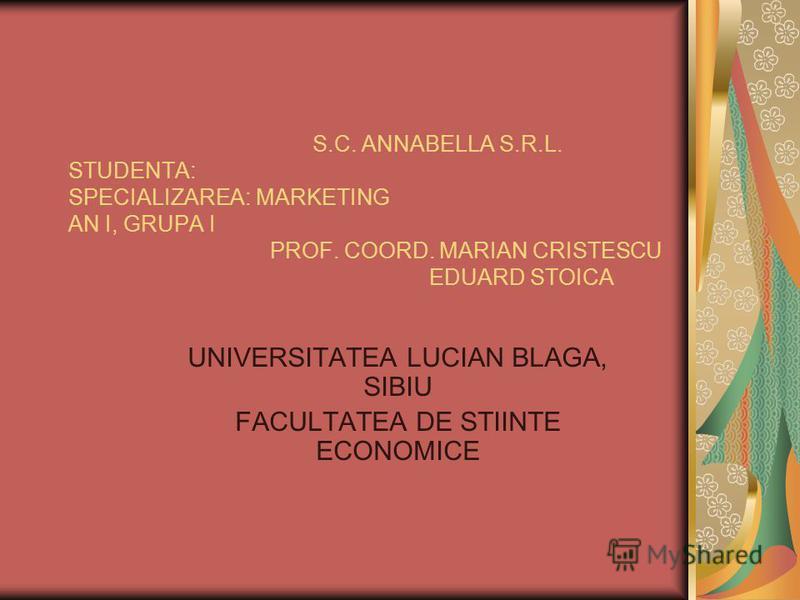 S.C. ANNABELLA S.R.L. STUDENTA: SPECIALIZAREA: MARKETING AN I, GRUPA I PROF. COORD. MARIAN CRISTESCU EDUARD STOICA UNIVERSITATEA LUCIAN BLAGA, SIBIU FACULTATEA DE STIINTE ECONOMICE