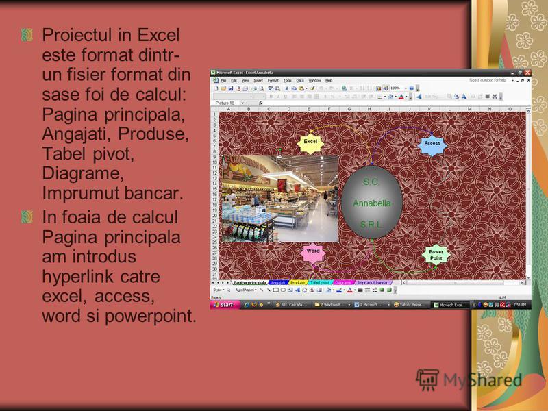 Proiectul in Excel este format dintr- un fisier format din sase foi de calcul: Pagina principala, Angajati, Produse, Tabel pivot, Diagrame, Imprumut bancar. In foaia de calcul Pagina principala am introdus hyperlink catre excel, access, word si power