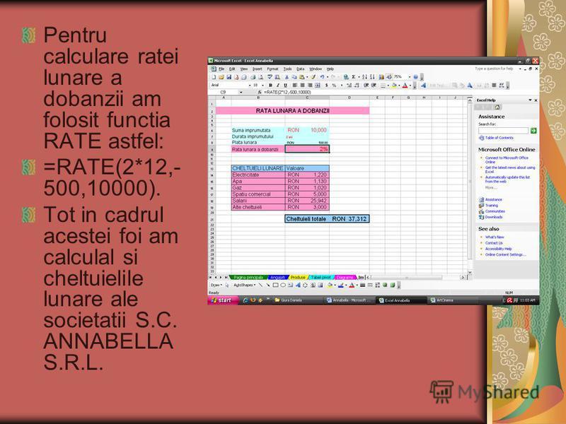 Pentru calculare ratei lunare a dobanzii am folosit functia RATE astfel: =RATE(2*12,- 500,10000). Tot in cadrul acestei foi am calculal si cheltuielile lunare ale societatii S.C. ANNABELLA S.R.L.