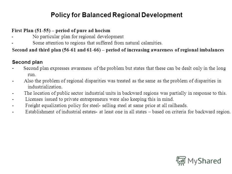 Policy for Balanced Regional Development First Plan (51-55) – period of pure ad hocism - No particular plan for regional development - Some attention to regions that suffered from natural calamities. Second and third plan (56-61 and 61-66) – period o