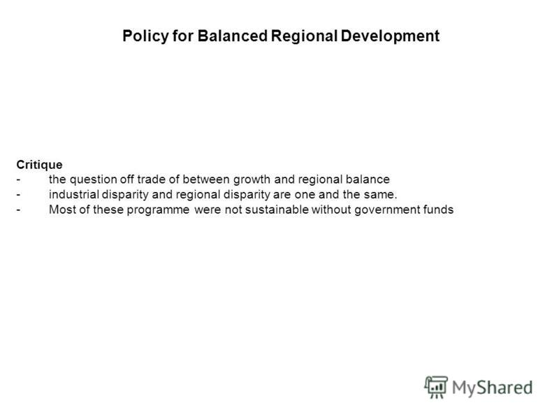 Policy for Balanced Regional Development Critique - the question off trade of between growth and regional balance - industrial disparity and regional disparity are one and the same. - Most of these programme were not sustainable without government fu