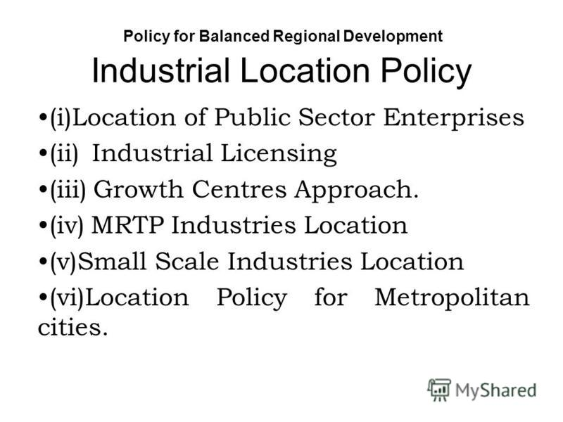 Policy for Balanced Regional Development Industrial Location Policy (i)Location of Public Sector Enterprises (ii) Industrial Licensing (iii) Growth Centres Approach. (iv) MRTP Industries Location (v)Small Scale Industries Location (vi)Location Policy