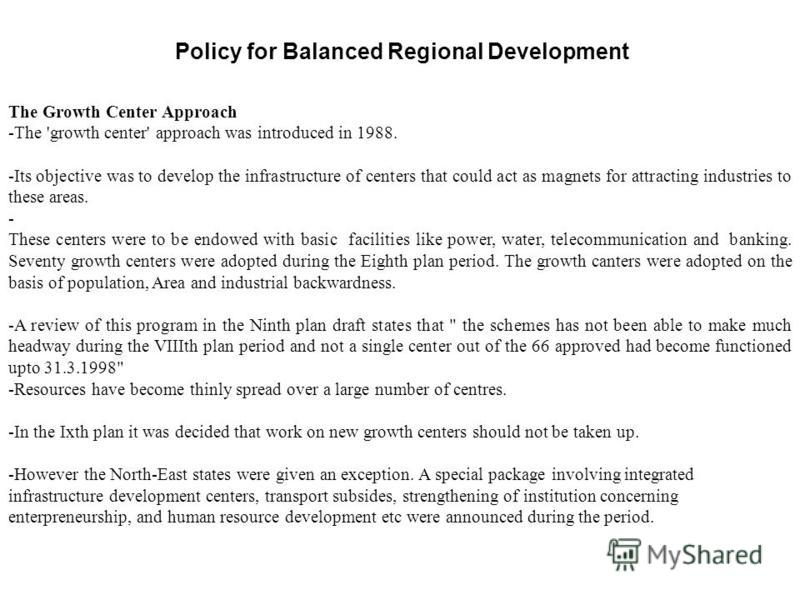 Policy for Balanced Regional Development The Growth Center Approach -The 'growth center' approach was introduced in 1988. -Its objective was to develop the infrastructure of centers that could act as magnets for attracting industries to these areas.